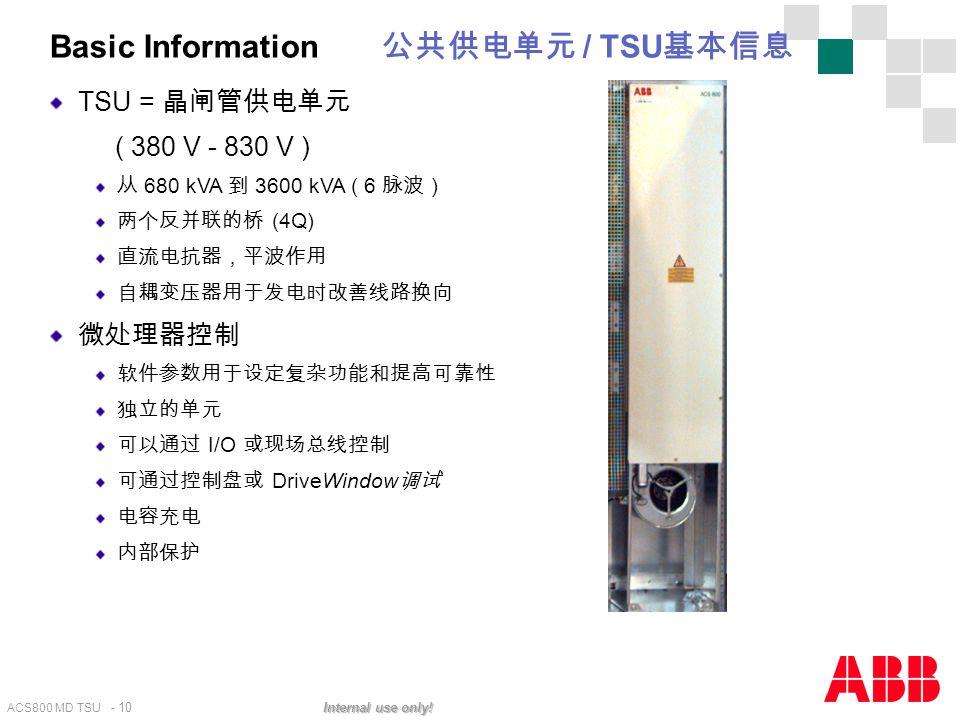 ACS800 MD TSU - 10 Internal use only! Basic Information 公共供电单元 / TSU 基本信息 TSU = 晶闸管供电单元 ( 380 V - 830 V ) 从 680 kVA 到 3600 kVA ( 6 脉波 ) 两个反并联的桥 (4Q) 直