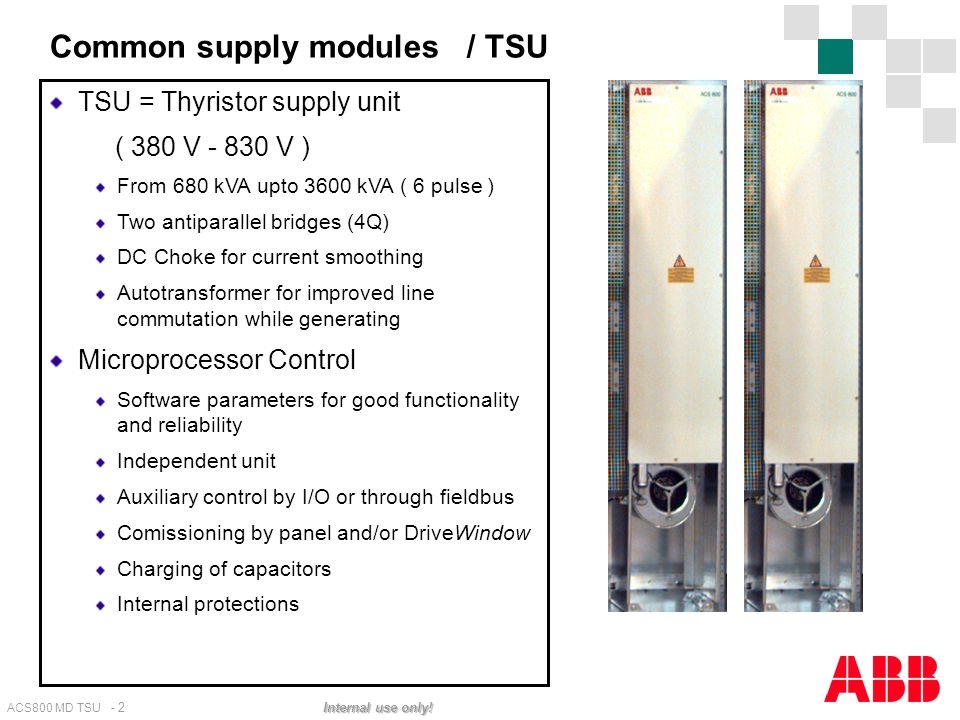 ACS800 MD TSU - 2 Internal use only! Common supply modules / TSU TSU = Thyristor supply unit ( 380 V - 830 V ) From 680 kVA upto 3600 kVA ( 6 pulse )