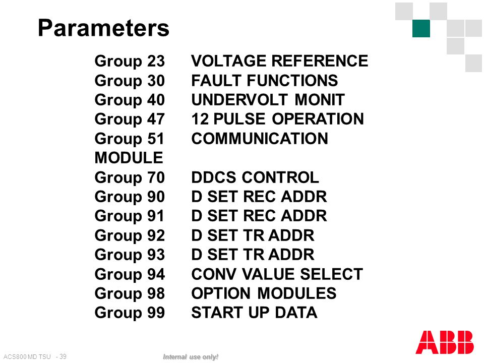ACS800 MD TSU - 39 Internal use only! Group 23 VOLTAGE REFERENCE Group 30 FAULT FUNCTIONS Group 40 UNDERVOLT MONIT Group 47 12 PULSE OPERATION Group 5