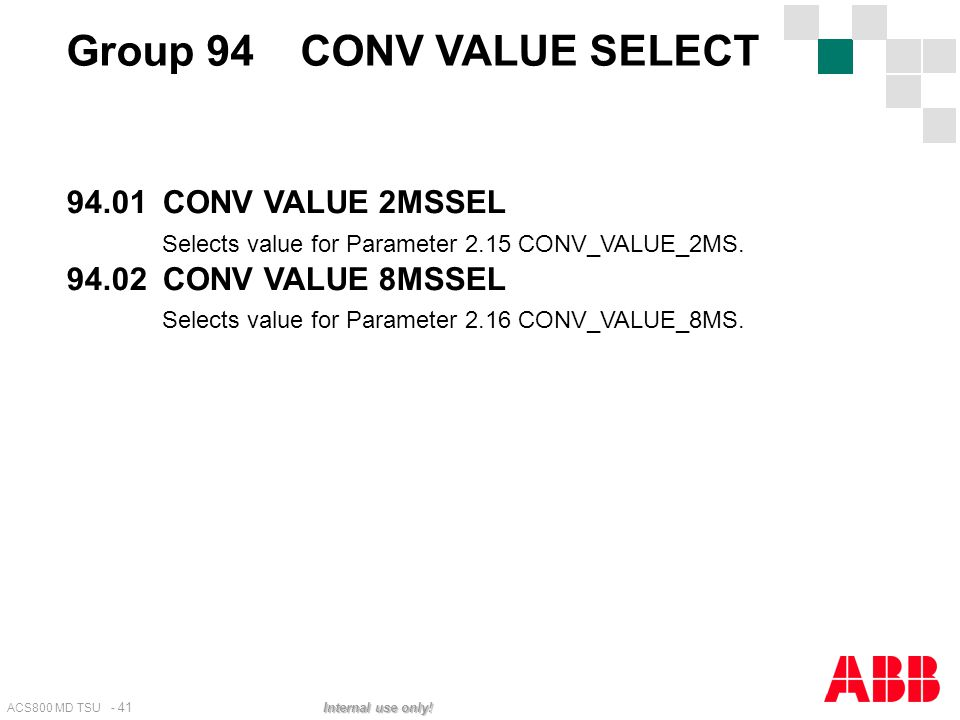 ACS800 MD TSU - 41 Internal use only! Group 94 CONV VALUE SELECT 94.01CONV VALUE 2MSSEL Selects value for Parameter 2.15 CONV_VALUE_2MS. 94.02CONV VAL