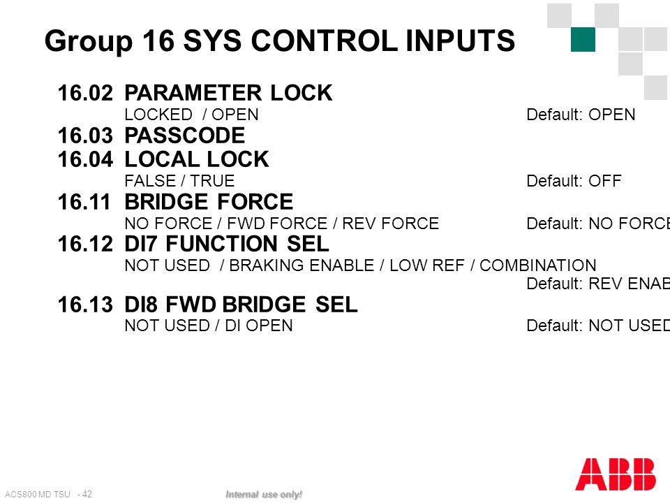ACS800 MD TSU - 42 Internal use only! 16.02PARAMETER LOCK LOCKED / OPENDefault: OPEN 16.03PASSCODE 16.04LOCAL LOCK FALSE / TRUEDefault: OFF 16.11BRIDG