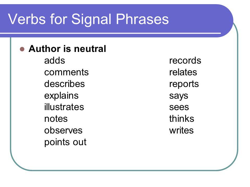 Verbs for Signal Phrases Author is neutral adds records commentsrelates describesreports explainssays illustratessees notesthinks observeswrites point