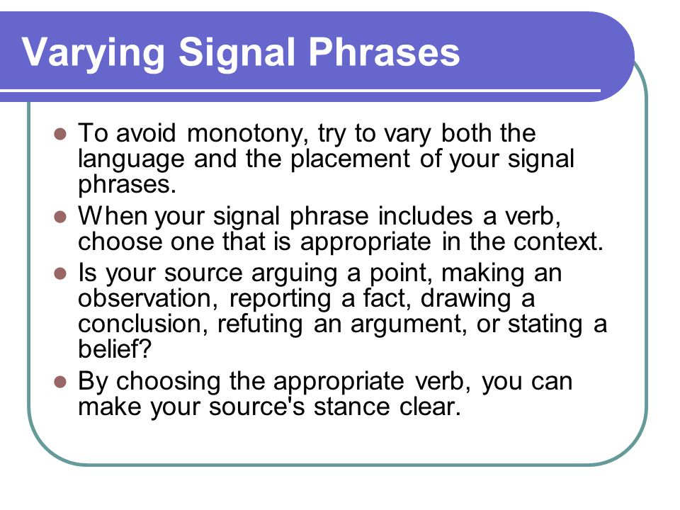 Varying Signal Phrases To avoid monotony, try to vary both the language and the placement of your signal phrases.