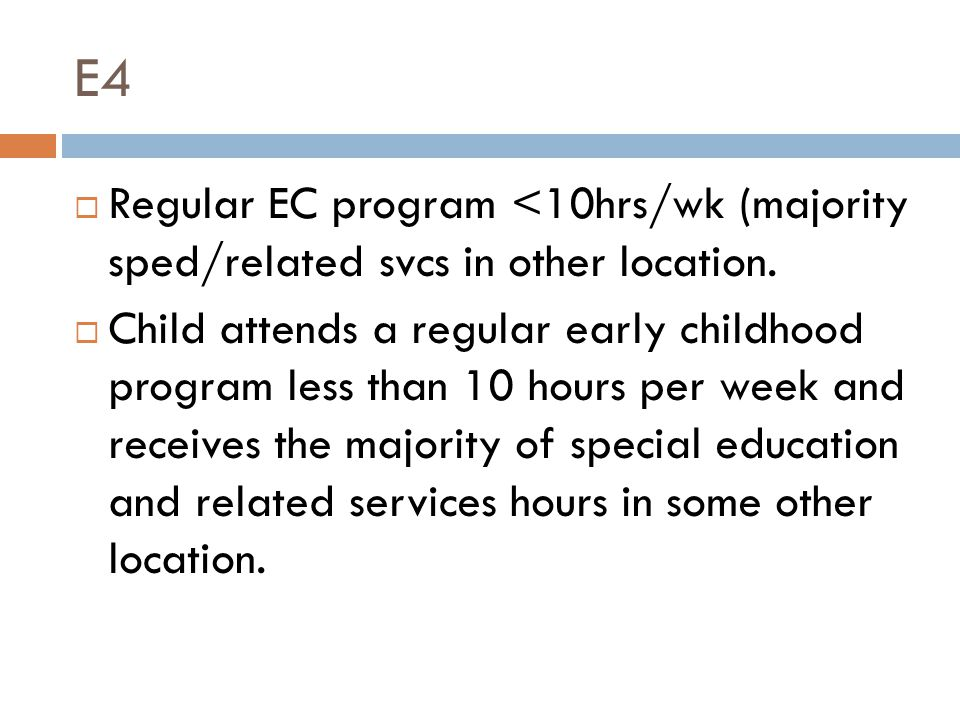 E4  Regular EC program <10hrs/wk (majority sped/related svcs in other location.