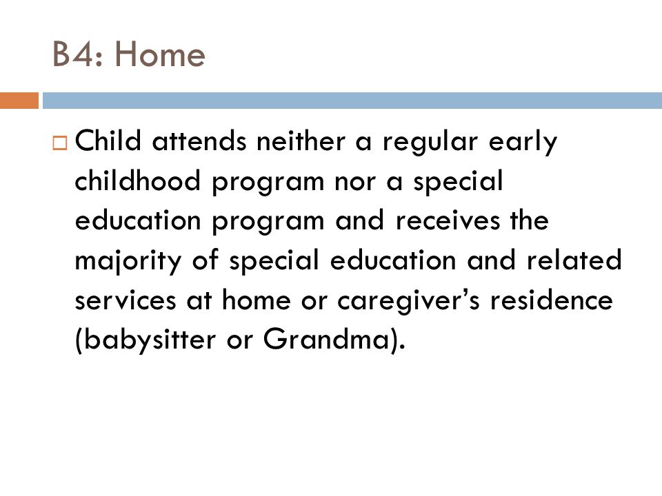 B4: Home  Child attends neither a regular early childhood program nor a special education program and receives the majority of special education and related services at home or caregiver's residence (babysitter or Grandma).
