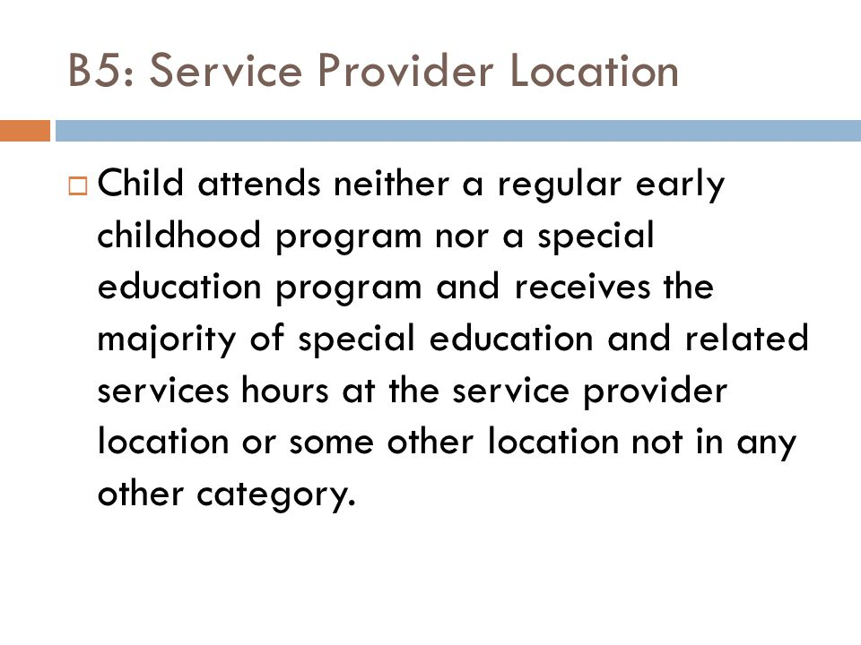 B5: Service Provider Location  Child attends neither a regular early childhood program nor a special education program and receives the majority of special education and related services hours at the service provider location or some other location not in any other category.