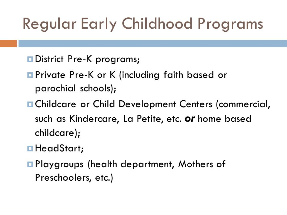 Regular Early Childhood Programs  District Pre-K programs;  Private Pre-K or K (including faith based or parochial schools);  Childcare or Child Development Centers (commercial, such as Kindercare, La Petite, etc.
