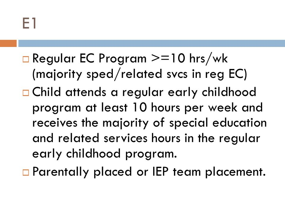 E1  Regular EC Program >=10 hrs/wk (majority sped/related svcs in reg EC)  Child attends a regular early childhood program at least 10 hours per week and receives the majority of special education and related services hours in the regular early childhood program.
