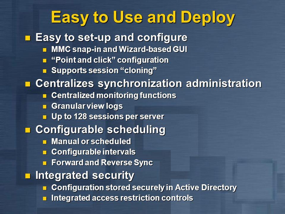Easy to Use and Deploy Easy to set-up and configure Easy to set-up and configure MMC snap-in and Wizard-based GUI MMC snap-in and Wizard-based GUI Point and click configuration Point and click configuration Supports session cloning Supports session cloning Centralizes synchronization administration Centralizes synchronization administration Centralized monitoring functions Centralized monitoring functions Granular view logs Granular view logs Up to 128 sessions per server Up to 128 sessions per server Configurable scheduling Configurable scheduling Manual or scheduled Manual or scheduled Configurable intervals Configurable intervals Forward and Reverse Sync Forward and Reverse Sync Integrated security Integrated security Configuration stored securely in Active Directory Configuration stored securely in Active Directory Integrated access restriction controls Integrated access restriction controls