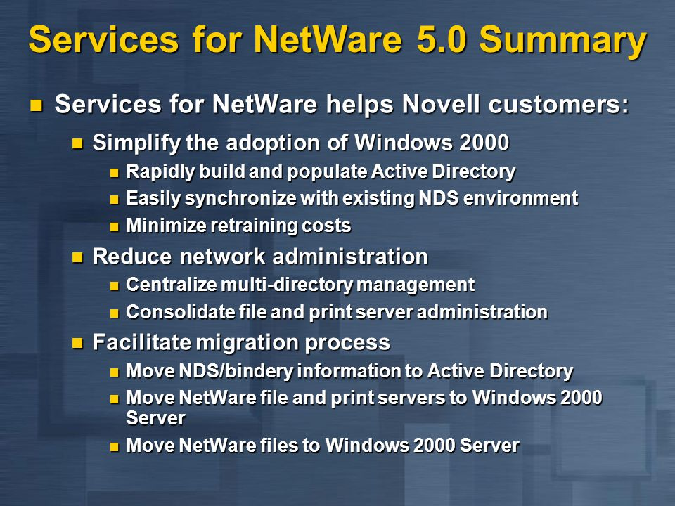 Services for NetWare 5.0 Summary Services for NetWare helps Novell customers: Services for NetWare helps Novell customers: Simplify the adoption of Windows 2000 Simplify the adoption of Windows 2000 Rapidly build and populate Active Directory Rapidly build and populate Active Directory Easily synchronize with existing NDS environment Easily synchronize with existing NDS environment Minimize retraining costs Minimize retraining costs Reduce network administration Reduce network administration Centralize multi-directory management Centralize multi-directory management Consolidate file and print server administration Consolidate file and print server administration Facilitate migration process Facilitate migration process Move NDS/bindery information to Active Directory Move NDS/bindery information to Active Directory Move NetWare file and print servers to Windows 2000 Server Move NetWare file and print servers to Windows 2000 Server Move NetWare files to Windows 2000 Server Move NetWare files to Windows 2000 Server