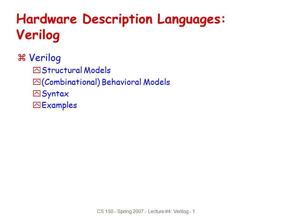 CS 150 - Spring 2007 - Lecture #4: Verilog - 22 module and_gate (out, in1, in2); inputin1, in2; outputout; regout; always @(in1) begin out = in1 & in2; end endmodule Incomplete Triggers zLeaving out an input trigger usually results in a sequential circuit zExample: Output of this and gate depends on the input history
