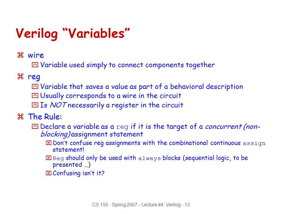 "CS 150 - Spring 2007 - Lecture #4: Verilog - 13 Verilog ""Variables"" zwire yVariable used simply to connect components together zreg yVariable that sav"