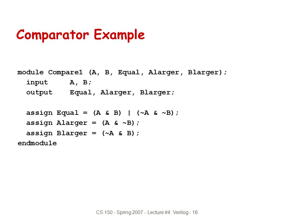 CS 150 - Spring 2007 - Lecture #4: Verilog - 16 module Compare1 (A, B, Equal, Alarger, Blarger); input A, B; output Equal, Alarger, Blarger; assign Eq