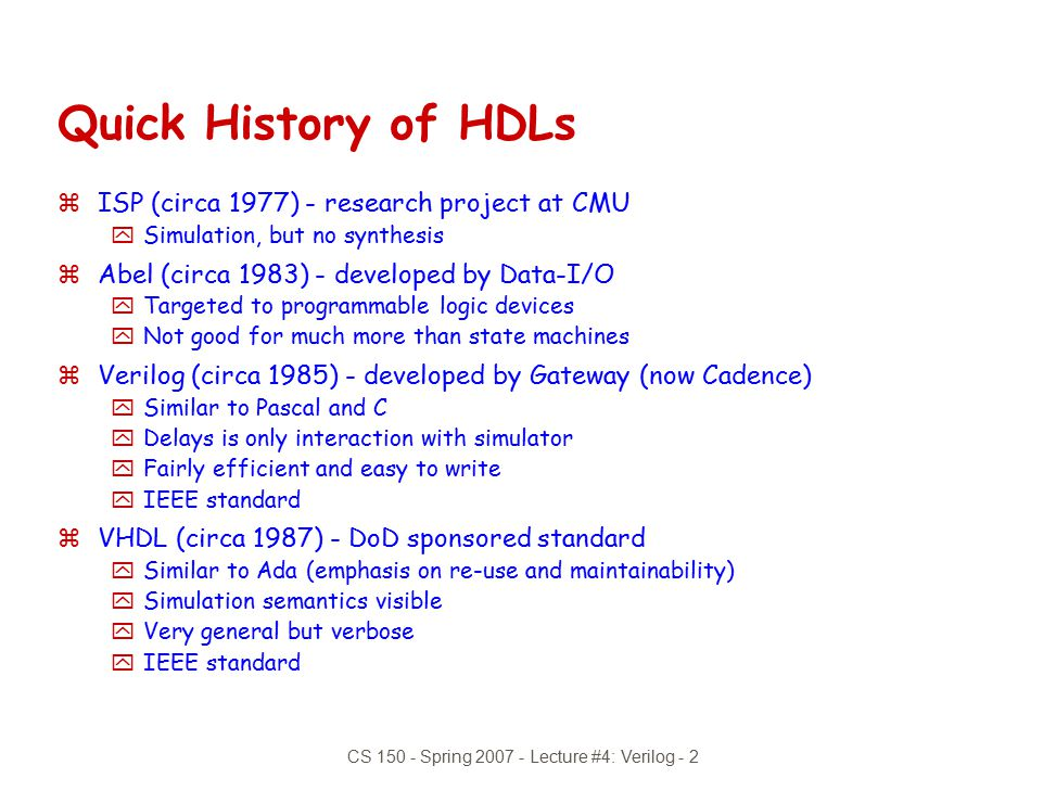 CS 150 - Spring 2007 - Lecture #4: Verilog - 2 Quick History of HDLs zISP (circa 1977) - research project at CMU ySimulation, but no synthesis zAbel (