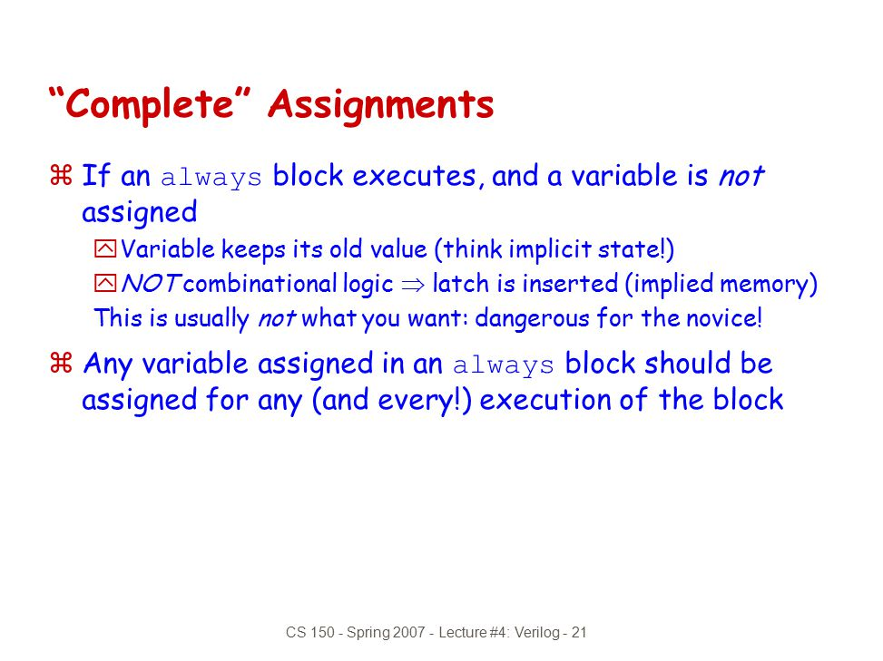 "CS 150 - Spring 2007 - Lecture #4: Verilog - 21 ""Complete"" Assignments  If an always block executes, and a variable is not assigned yVariable keeps i"