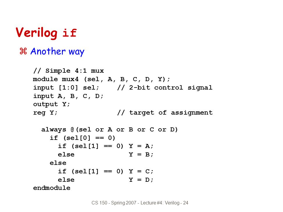 CS 150 - Spring 2007 - Lecture #4: Verilog - 24 Verilog if zAnother way // Simple 4:1 mux module mux4 (sel, A, B, C, D, Y); input [1:0] sel;// 2-bit c