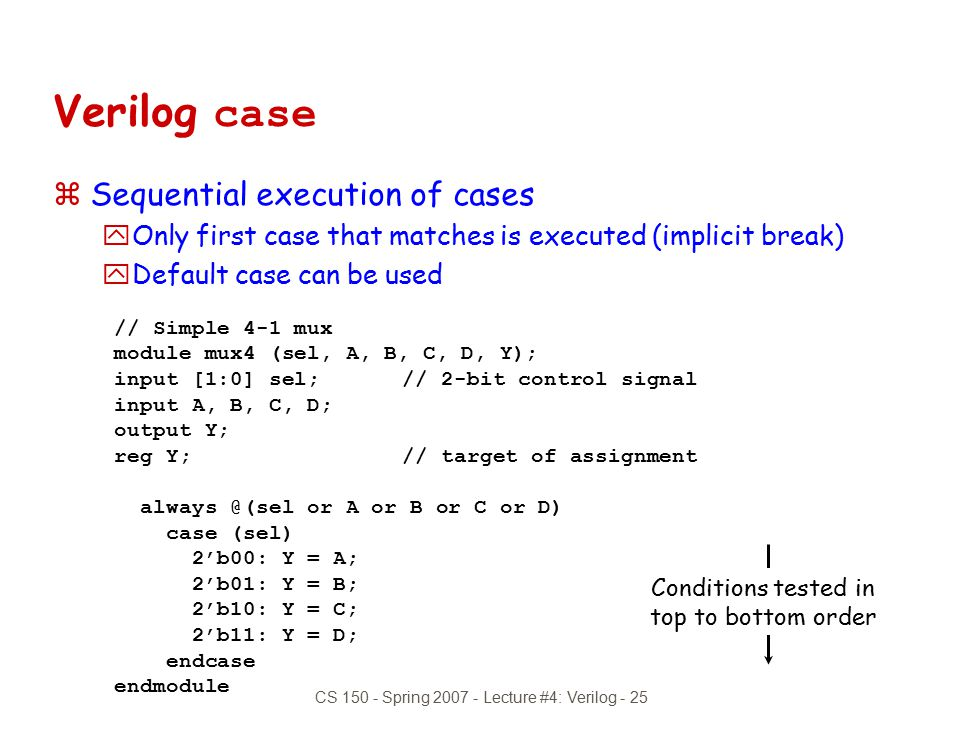 CS 150 - Spring 2007 - Lecture #4: Verilog - 25 Verilog case zSequential execution of cases yOnly first case that matches is executed (implicit break)