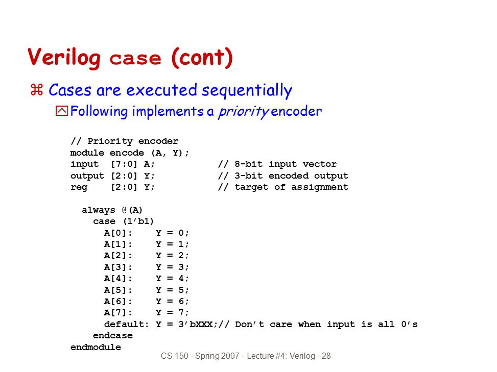 CS 150 - Spring 2007 - Lecture #4: Verilog - 28 Verilog case (cont) zCases are executed sequentially yFollowing implements a priority encoder // Prior
