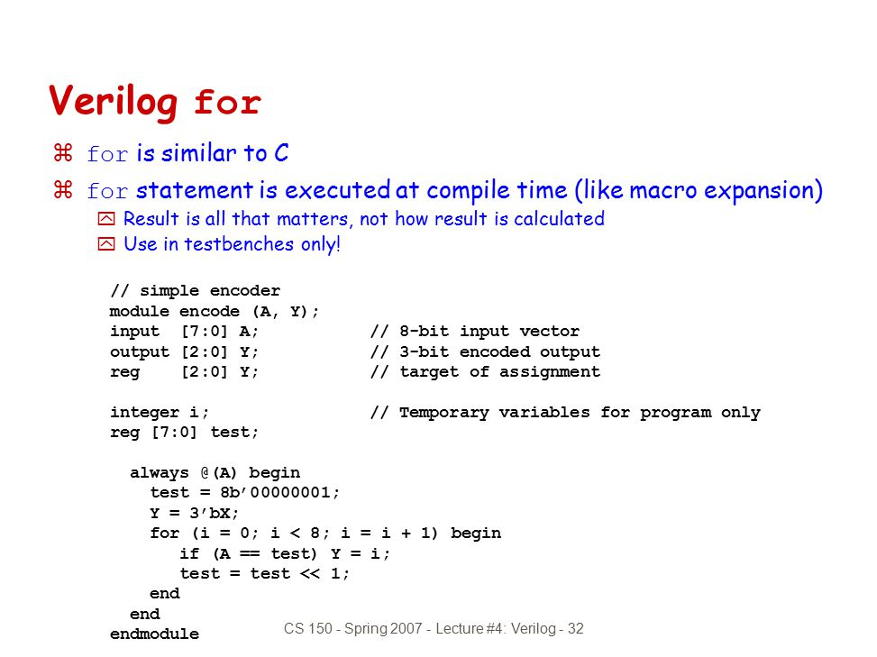 CS 150 - Spring 2007 - Lecture #4: Verilog - 32 Verilog for  for is similar to C  for statement is executed at compile time (like macro expansion) y