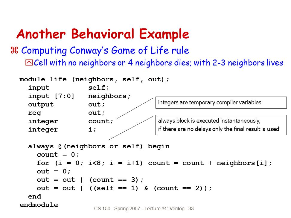 CS 150 - Spring 2007 - Lecture #4: Verilog - 33 module life (neighbors, self, out); input self; input [7:0] neighbors; output out; reg out; integer co