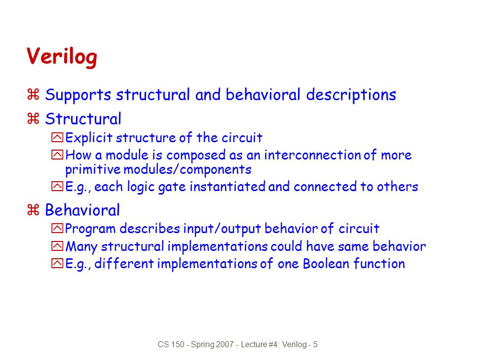 CS 150 - Spring 2007 - Lecture #4: Verilog - 6 Verilog Introduction  the module describes a component in the circuit zTwo ways to describe: yStructural Verilog xList of components and how they are connected xJust like schematics, but using text xHard to write, hard to decode xUseful if you don't have integrated design tools yBehavioral Verilog xDescribe what a component does, not how it does it xSynthesized into a circuit that has this behavior