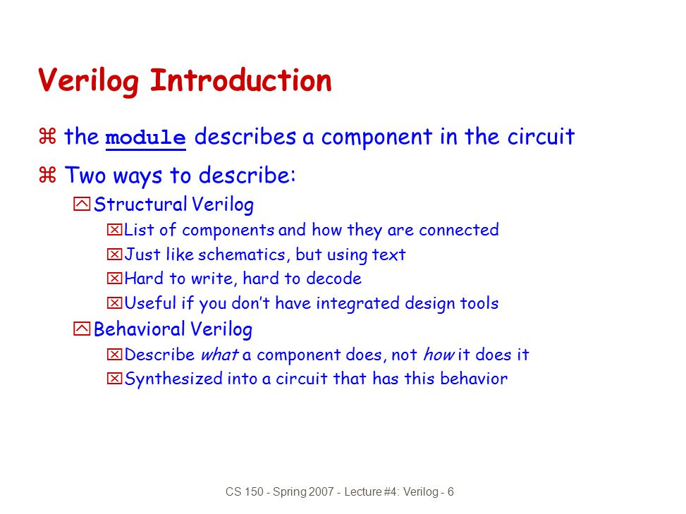 CS 150 - Spring 2007 - Lecture #4: Verilog - 7 module xor_gate (out, a, b); input a, b; output out; wire abar, bbar, t1, t2; inverter invA (abar, a); inverter invB (bbar, b); and_gate and1 (t1, a, bbar); and_gate and2 (t2, b, abar); or_gate or1 (out, t1, t2); endmodule Structural Model yComposition of primitive gates to form more complex module  Note use of wire declaration.
