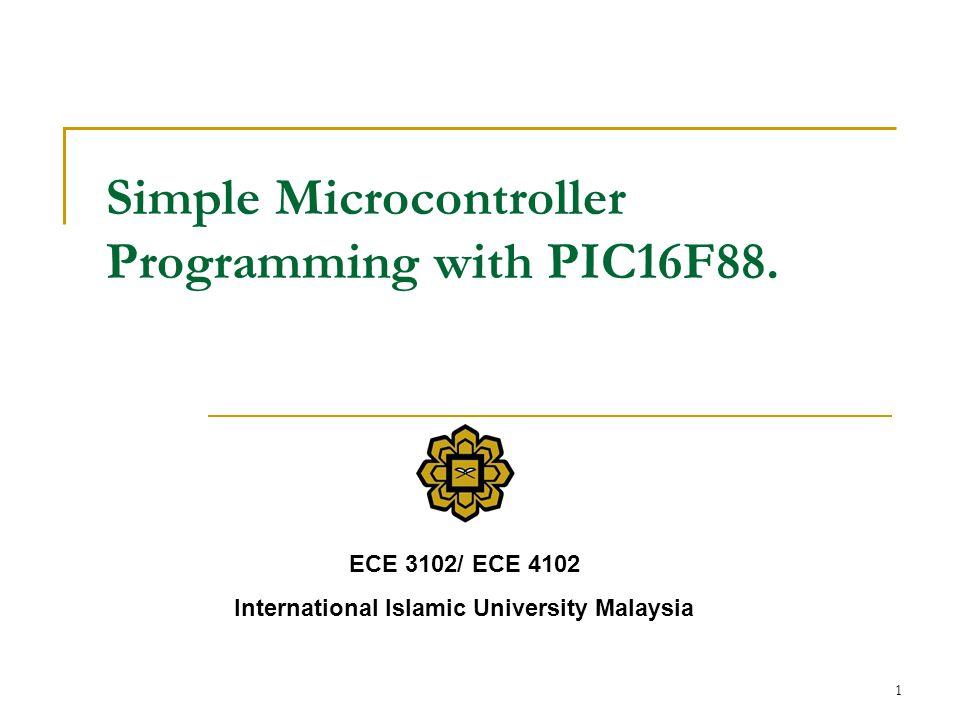 1 Simple Microcontroller Programming with PIC16F88. ECE 3102/ ECE 4102 International Islamic University Malaysia