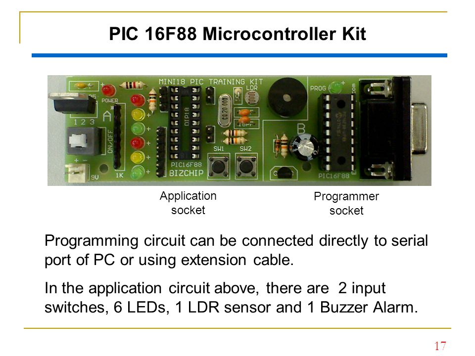 17 PIC 16F88 Microcontroller Kit Programming circuit can be connected directly to serial port of PC or using extension cable. In the application circu