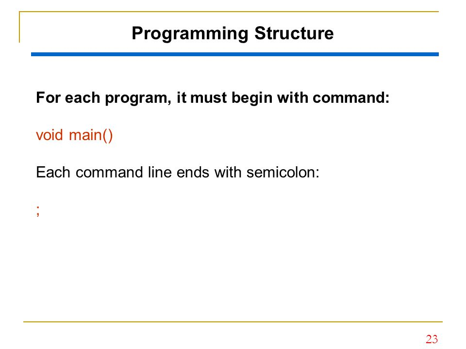 23 Programming Structure For each program, it must begin with command: void main() Each command line ends with semicolon: ;