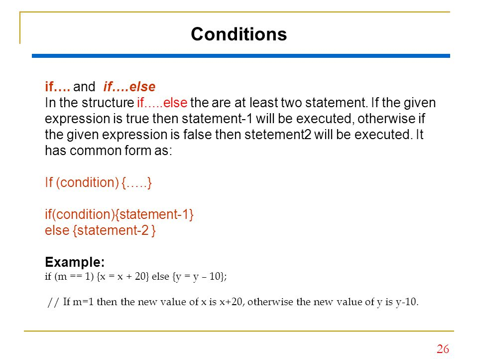26 Conditions if…. and if….else In the structure if.....else the are at least two statement. If the given expression is true then statement-1 will be
