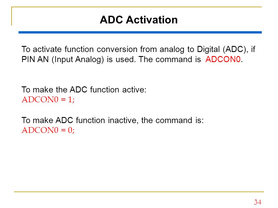 34 ADC Activation To activate function conversion from analog to Digital (ADC), if PIN AN (Input Analog) is used. The command is ADCON0. To make the A
