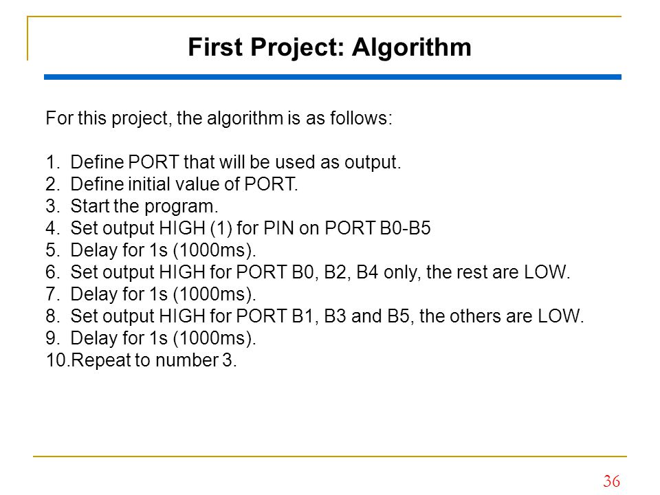 36 First Project: Algorithm For this project, the algorithm is as follows: 1.Define PORT that will be used as output. 2.Define initial value of PORT.