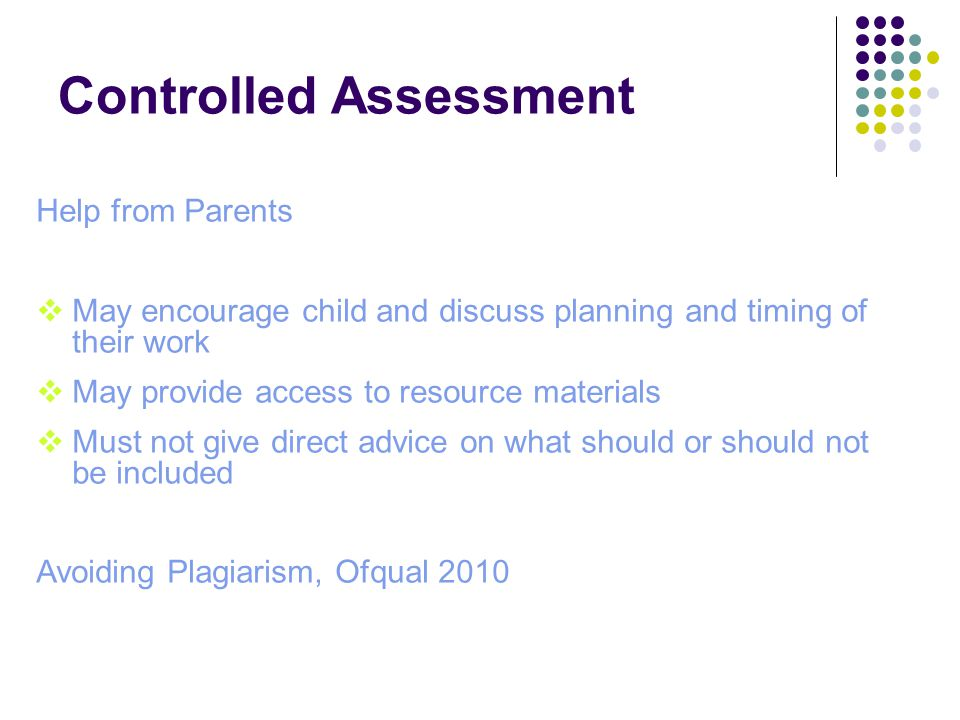 Controlled Assessment Help from Parents  May encourage child and discuss planning and timing of their work  May provide access to resource materials  Must not give direct advice on what should or should not be included Avoiding Plagiarism, Ofqual 2010