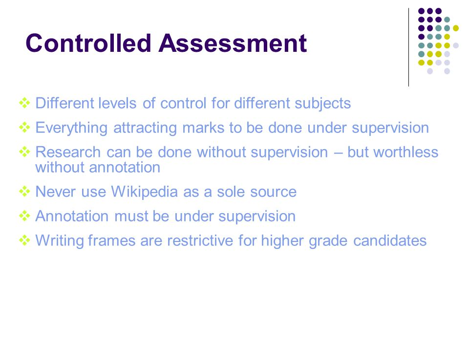 Controlled Assessment  Different levels of control for different subjects  Everything attracting marks to be done under supervision  Research can be done without supervision – but worthless without annotation  Never use Wikipedia as a sole source  Annotation must be under supervision  Writing frames are restrictive for higher grade candidates