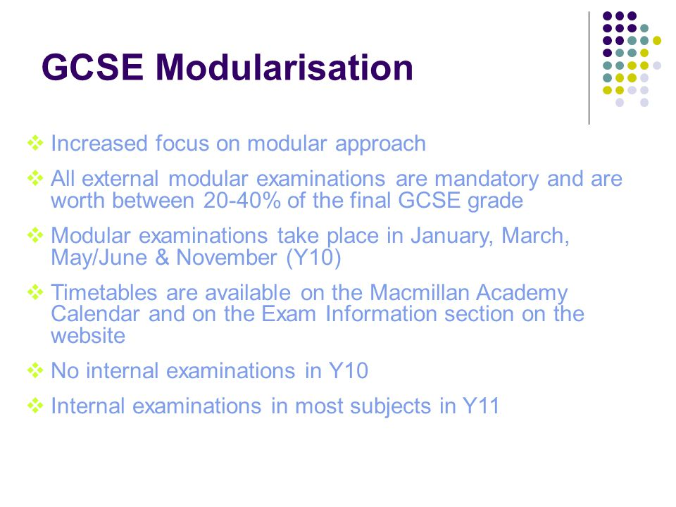 GCSE Modularisation  Increased focus on modular approach  All external modular examinations are mandatory and are worth between 20-40% of the final GCSE grade  Modular examinations take place in January, March, May/June & November (Y10)  Timetables are available on the Macmillan Academy Calendar and on the Exam Information section on the website  No internal examinations in Y10  Internal examinations in most subjects in Y11
