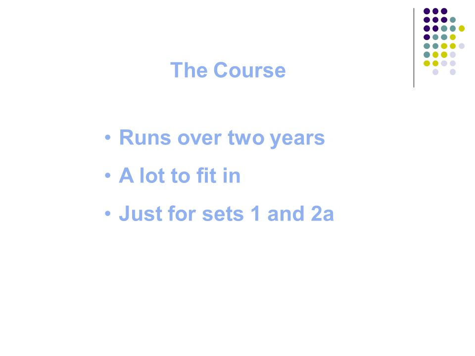 The Course Runs over two years A lot to fit in Just for sets 1 and 2a