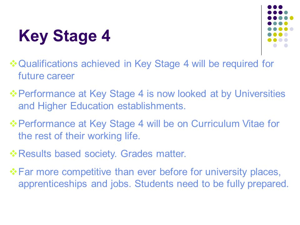 Key Stage 4  Qualifications achieved in Key Stage 4 will be required for future career  Performance at Key Stage 4 is now looked at by Universities and Higher Education establishments.