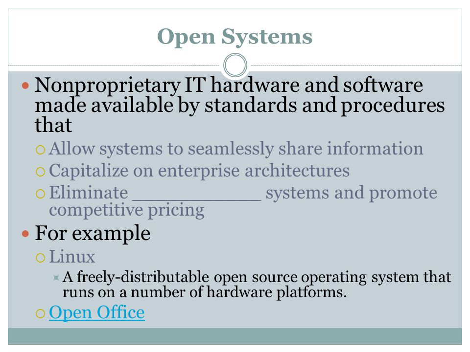 Open Systems Nonproprietary IT hardware and software made available by standards and procedures that  Allow systems to seamlessly share information  Capitalize on enterprise architectures  Eliminate ___________ systems and promote competitive pricing For example  Linux  A freely-distributable open source operating system that runs on a number of hardware platforms.