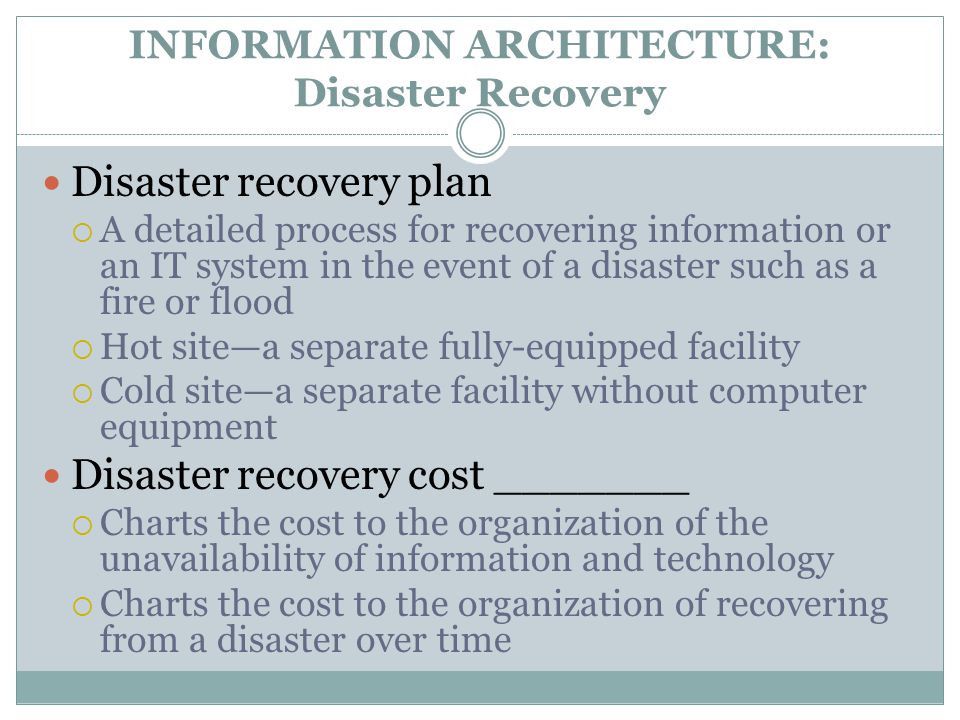 INFORMATION ARCHITECTURE: Disaster Recovery Disaster recovery plan  A detailed process for recovering information or an IT system in the event of a disaster such as a fire or flood  Hot site—a separate fully-equipped facility  Cold site—a separate facility without computer equipment Disaster recovery cost _______  Charts the cost to the organization of the unavailability of information and technology  Charts the cost to the organization of recovering from a disaster over time