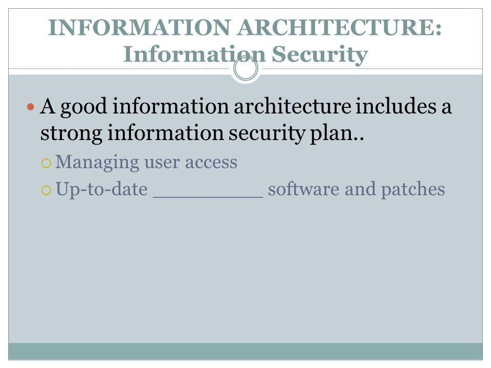 INFORMATION ARCHITECTURE: Information Security A good information architecture includes a strong information security plan..