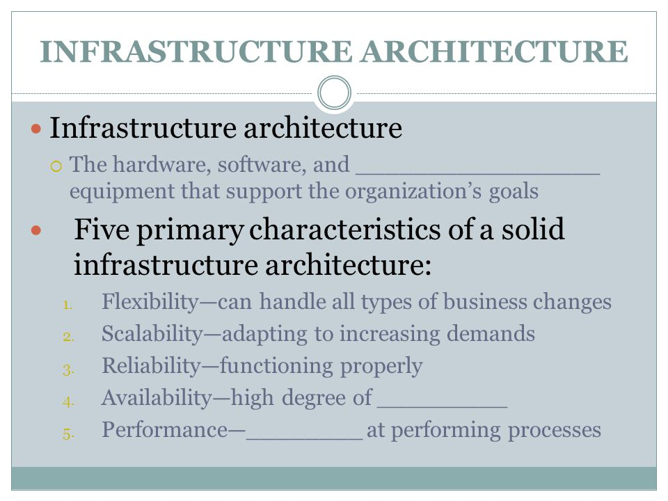 INFRASTRUCTURE ARCHITECTURE Infrastructure architecture  The hardware, software, and _________________ equipment that support the organization's goals Five primary characteristics of a solid infrastructure architecture: 1.