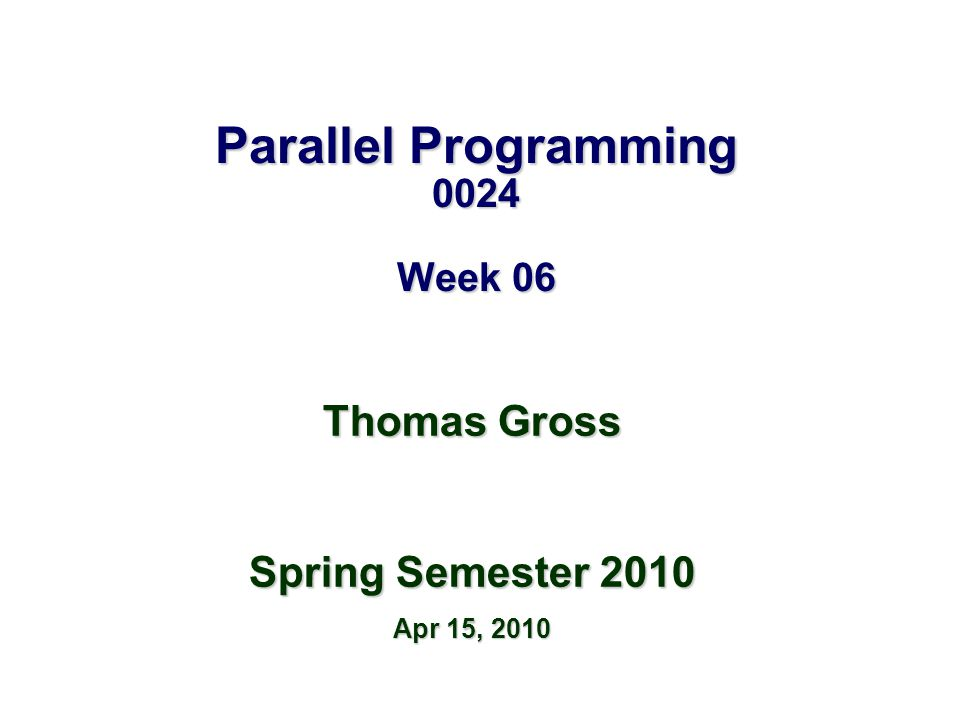 Parallel Programming 0024 Week 06 Thomas Gross Spring Semester 2010 Apr 15, 2010