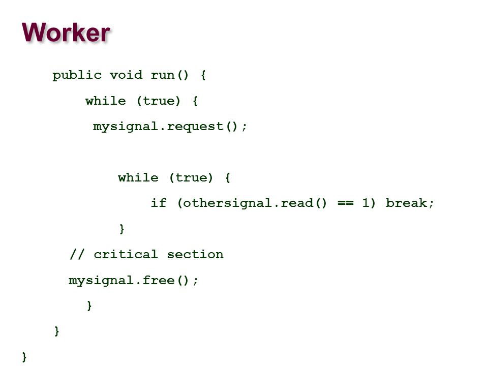 Worker public void run() { while (true) { mysignal.request(); while (true) { if (othersignal.read() == 1) break; } // critical section mysignal.free(); }