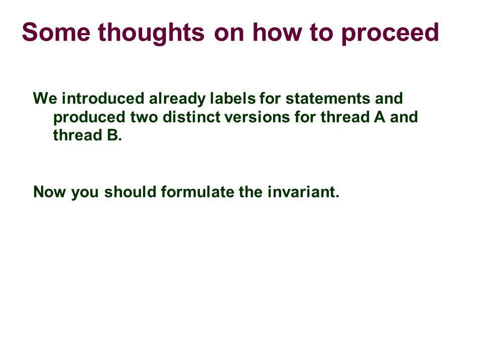 Some thoughts on how to proceed We introduced already labels for statements and produced two distinct versions for thread A and thread B.