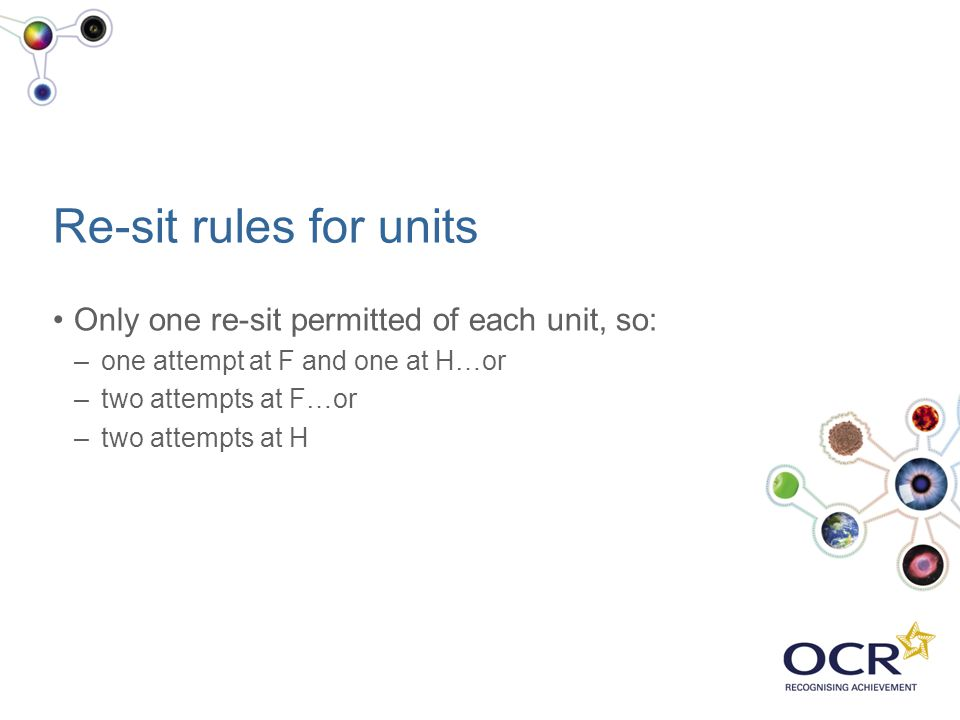 Re-sit rules for units Only one re-sit permitted of each unit, so: –one attempt at F and one at H…or –two attempts at F…or –two attempts at H