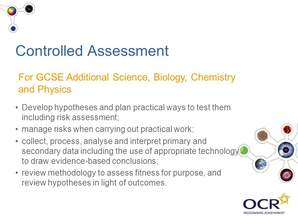 Controlled Assessment Develop hypotheses and plan practical ways to test them including risk assessment; manage risks when carrying out practical work
