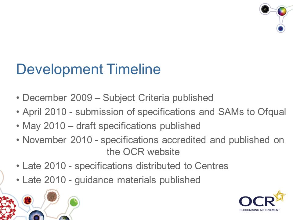 Development Timeline December 2009 – Subject Criteria published April 2010 - submission of specifications and SAMs to Ofqual May 2010 – draft specific