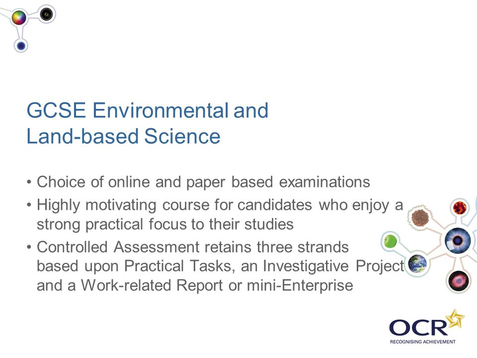 GCSE Environmental and Land-based Science Choice of online and paper based examinations Highly motivating course for candidates who enjoy a strong pra