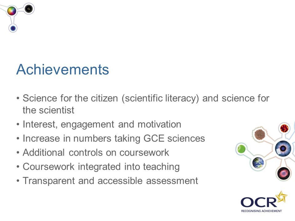 Achievements Science for the citizen (scientific literacy) and science for the scientist Interest, engagement and motivation Increase in numbers takin