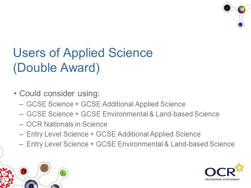 Users of Applied Science (Double Award) Could consider using: –GCSE Science + GCSE Additional Applied Science –GCSE Science + GCSE Environmental & Lan